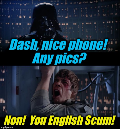 Star Wars No | Dash, nice phone!  Any pics? Non!  You English Scum! | image tagged in star wars no | made w/ Imgflip meme maker