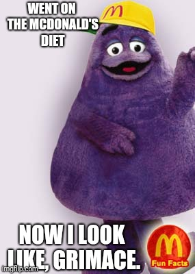 Ronald McDonald diet | WENT ON THE MCDONALD'S DIET NOW I LOOK LIKE, GRIMACE. | image tagged in funny memes | made w/ Imgflip meme maker