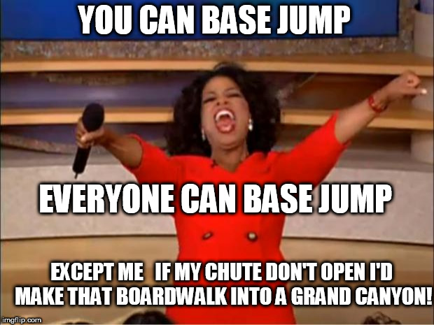 Oprah You Get A Meme | YOU CAN BASE JUMP EVERYONE CAN BASE JUMP EXCEPT ME   IF MY CHUTE DON'T OPEN I'D MAKE THAT BOARDWALK INTO A GRAND CANYON! | image tagged in memes,oprah you get a | made w/ Imgflip meme maker