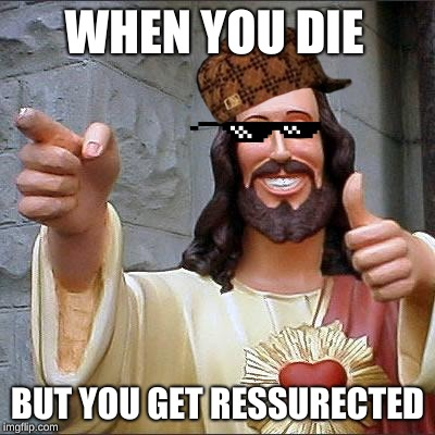 Buddy Christ Meme | WHEN YOU DIE BUT YOU GET RESSURECTED | image tagged in memes,buddy christ,scumbag | made w/ Imgflip meme maker
