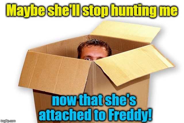 Maybe she'll stop hunting me now that she's attached to Freddy! | made w/ Imgflip meme maker