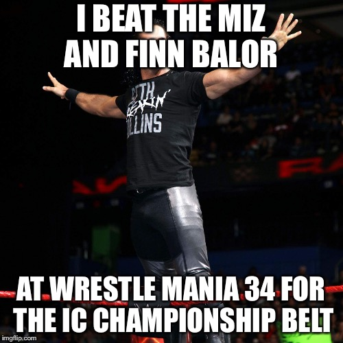 I BEAT THE MIZ AND FINN BALOR AT WRESTLE MANIA 34 FOR THE IC CHAMPIONSHIP BELT | image tagged in seth rollins | made w/ Imgflip meme maker