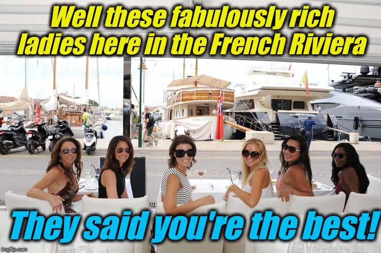 Well these fabulously rich ladies here in the French Riviera They said you're the best! | made w/ Imgflip meme maker