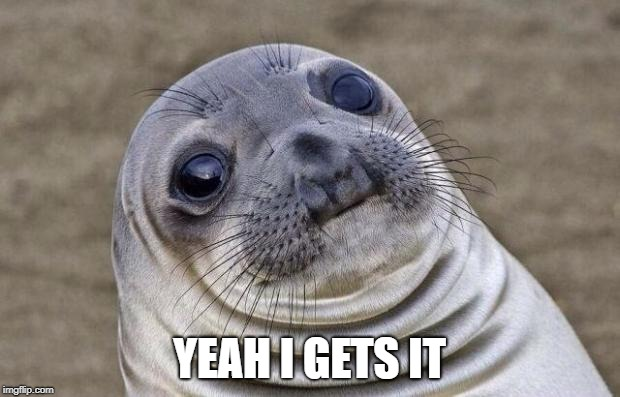 Awkward Moment Sealion Meme | YEAH I GETS IT | image tagged in memes,awkward moment sealion | made w/ Imgflip meme maker