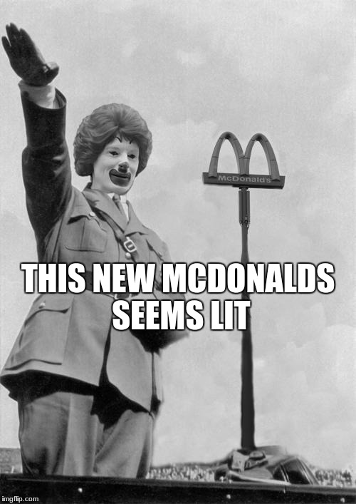 Nazi clown | THIS NEW MCDONALDS SEEMS LIT | image tagged in nazi clown | made w/ Imgflip meme maker