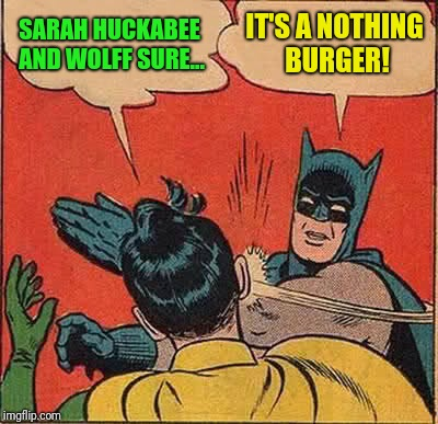 What a colossal pile of time waste! | SARAH HUCKABEE AND WOLFF SURE... IT'S A NOTHING BURGER! | image tagged in memes,batman slapping robin | made w/ Imgflip meme maker