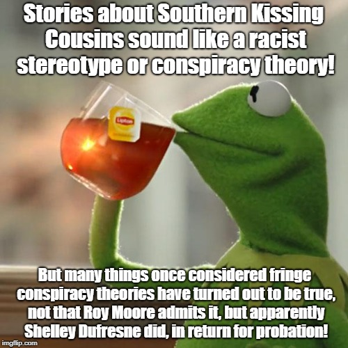But Thats None Of My Business Meme | Stories about Southern Kissing Cousins sound like a racist stereotype or conspiracy theory! But many things once considered fringe conspirac | image tagged in memes,but thats none of my business,kermit the frog | made w/ Imgflip meme maker