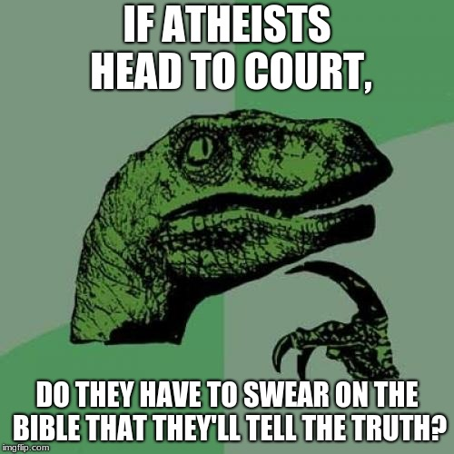 Philosoraptor Meme | IF ATHEISTS HEAD TO COURT, DO THEY HAVE TO SWEAR ON THE BIBLE THAT THEY'LL TELL THE TRUTH? | image tagged in memes,philosoraptor | made w/ Imgflip meme maker