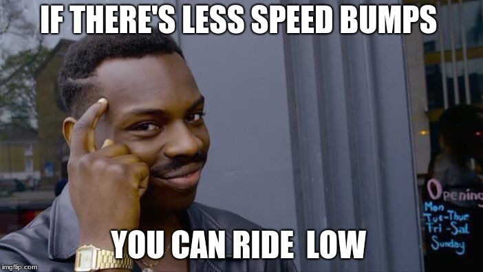 Roll Safe Think About It Meme | IF THERE'S LESS SPEED BUMPS YOU CAN RIDE  LOW | image tagged in memes,roll safe think about it | made w/ Imgflip meme maker