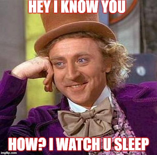 Creepy Condescending Wonka Meme | HEY I KNOW YOU HOW? I WATCH U SLEEP | image tagged in memes,creepy condescending wonka | made w/ Imgflip meme maker