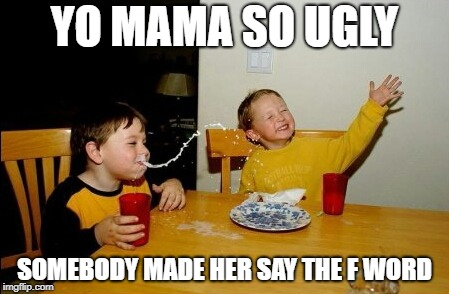 Yo Mamas So Fat | YO MAMA SO UGLY SOMEBODY MADE HER SAY THE F WORD | image tagged in yo mamas so fat,f word,fuck,ugly,yo mama so ugly,yo mama | made w/ Imgflip meme maker