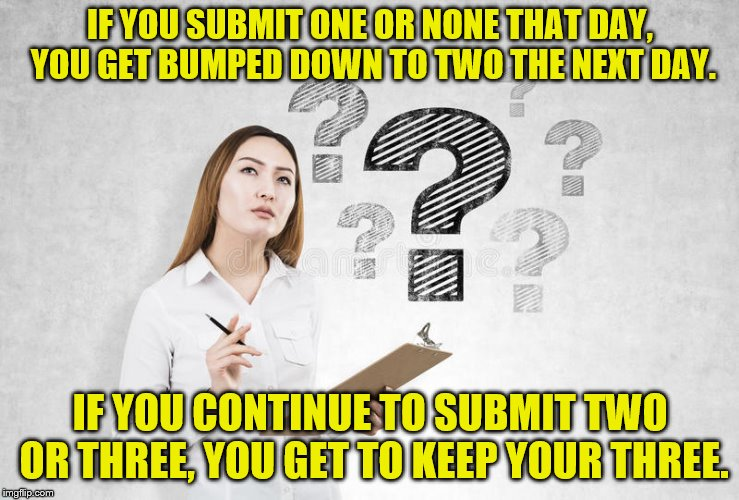 IF YOU SUBMIT ONE OR NONE THAT DAY, YOU GET BUMPED DOWN TO TWO THE NEXT DAY. IF YOU CONTINUE TO SUBMIT TWO OR THREE, YOU GET TO KEEP YOUR TH | made w/ Imgflip meme maker