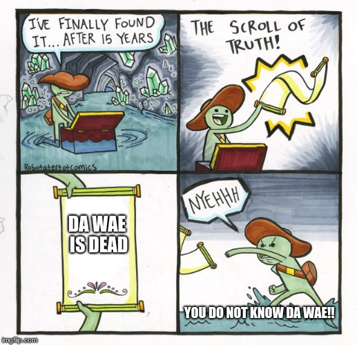 The Scroll Of Truth Meme | DA WAE IS DEAD YOU DO NOT KNOW DA WAE!! | image tagged in memes,the scroll of truth | made w/ Imgflip meme maker