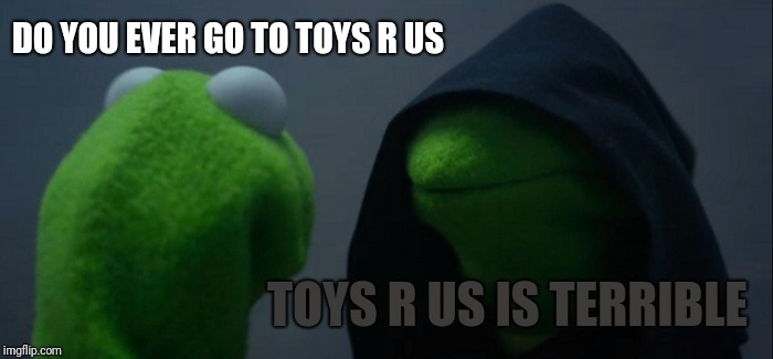 When a person talks to an Amazon person about toys r us | DO YOU EVER GO TO TOYS R US TOYS R US IS TERRIBLE | image tagged in memes,evil kermit,toys r us,amazon | made w/ Imgflip meme maker