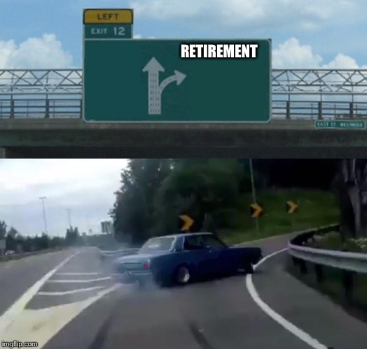 Left Exit 12 Off Ramp Meme | RETIREMENT | image tagged in memes,left exit 12 off ramp | made w/ Imgflip meme maker