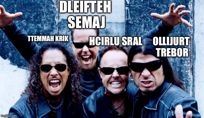 acillatem | DLEIFTEH SEMAJ TTEMMAH KRIK HCIRLU SRAL OLLIJURT TREBOR | image tagged in metallica,backwards,upside-down | made w/ Imgflip meme maker