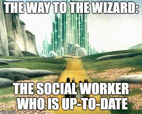 THE WAY TO THE WIZARD: THE SOCIAL WORKER WHO IS UP-TO-DATE | image tagged in funny memes | made w/ Imgflip meme maker