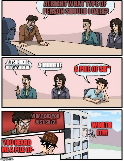 What type of girl should the board room manager date? | ALRIGHT WHAT TYPE OF PERSON SHOULD I DATE? A TSUNDERE OR A YANDERE A KUUDERE A PILE OF SH** WHAT DID YOU JUST SAY?! YOU HEARD ME A PILE OF-  | image tagged in memes,boardroom meeting suggestion,scumbag,savage,two of those options are a good idea actually | made w/ Imgflip meme maker