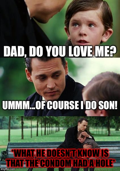 When you're a mistake | DAD, DO YOU LOVE ME? UMMM...OF COURSE I DO SON! *WHAT HE DOESN'T KNOW IS THAT THE CONDOM HAD A HOLE* | image tagged in memes,finding neverland,funny,sad,dank memes,are you kidding me | made w/ Imgflip meme maker