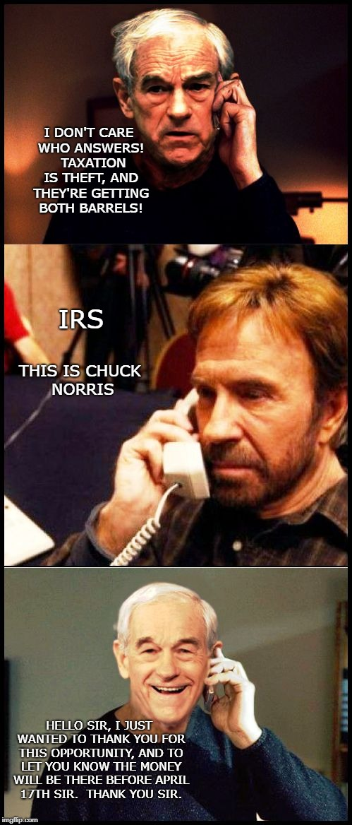 Paul VS Norris | I DON'T CARE WHO ANSWERS!  TAXATION IS THEFT, AND THEY'RE GETTING BOTH BARRELS! IRS THIS IS CHUCK NORRIS HELLO SIR, I JUST WANTED TO THANK Y | image tagged in ron paul vs chuck norris | made w/ Imgflip meme maker
