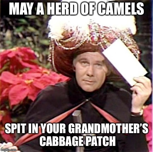 Carnac the Magnificent | MAY A HERD OF CAMELS SPIT IN YOUR GRANDMOTHER'S CABBAGE PATCH | image tagged in carnac the magnificent | made w/ Imgflip meme maker