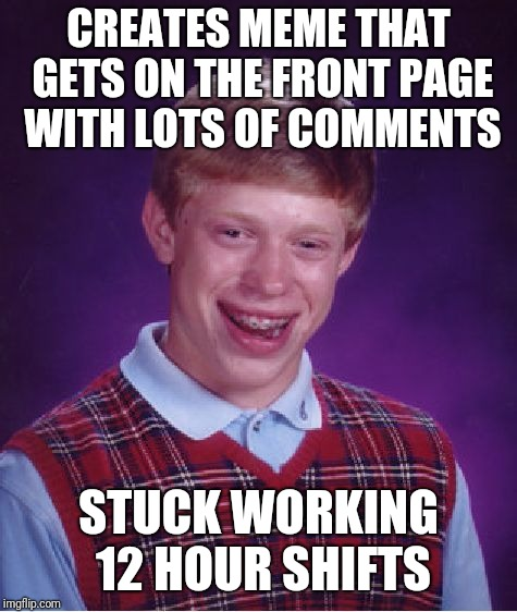 Work... | CREATES MEME THAT GETS ON THE FRONT PAGE WITH LOTS OF COMMENTS STUCK WORKING 12 HOUR SHIFTS | image tagged in memes,bad luck brian | made w/ Imgflip meme maker
