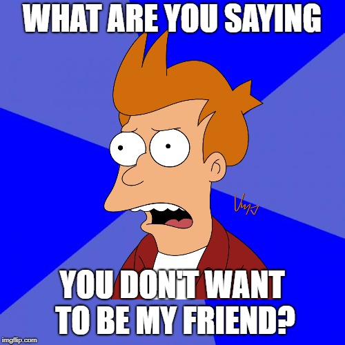 WHAT ARE YOU SAYING YOU DON'T WANT TO BE MY FRIEND? | made w/ Imgflip meme maker