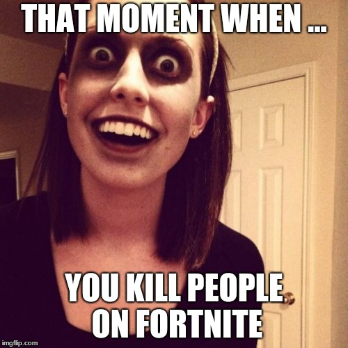 Zombie Overly Attached Girlfriend Meme | THAT MOMENT WHEN ... YOU KILL PEOPLE ON FORTNITE | image tagged in memes,zombie overly attached girlfriend | made w/ Imgflip meme maker