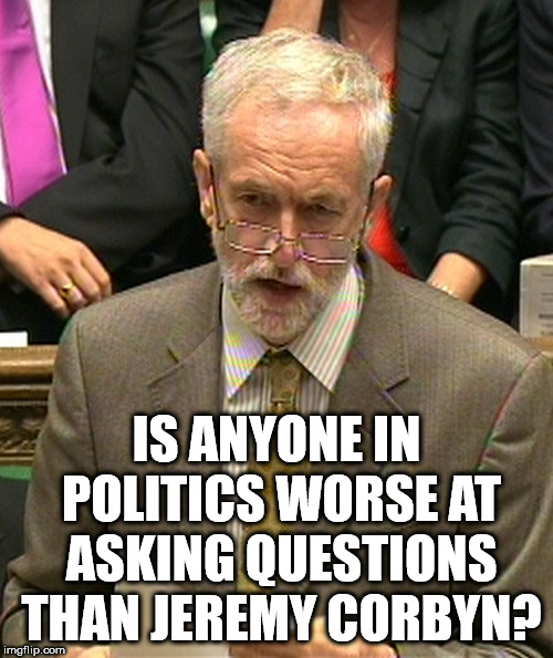 Corbyn - useless asking questions | IS ANYONE IN POLITICS WORSE AT ASKING QUESTIONS THAN JEREMY CORBYN? | image tagged in jeremy corbyn,corbyn eww,party of hate,momentum,vote corbyn,communist socialist | made w/ Imgflip meme maker