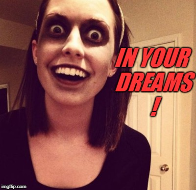 IN YOUR DREAMS ! | made w/ Imgflip meme maker