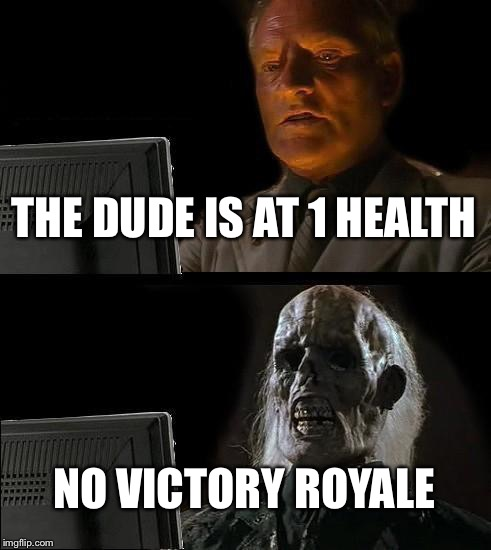 Ill Just Wait Here Meme | THE DUDE IS AT 1 HEALTH NO VICTORY ROYALE | image tagged in memes,ill just wait here | made w/ Imgflip meme maker