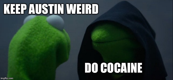 Evil Kermit Meme | KEEP AUSTIN WEIRD DO COCAINE | image tagged in memes,evil kermit | made w/ Imgflip meme maker