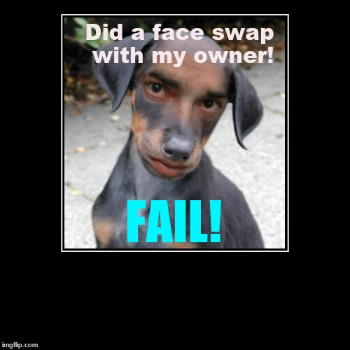 Did a face swap with my owner! | FAIL! | image tagged in funny,demotivationals | made w/ Imgflip demotivational maker