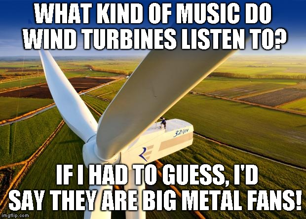 Wind Turbine! |  WHAT KIND OF MUSIC DO WIND TURBINES LISTEN TO? IF I HAD TO GUESS, I'D SAY THEY ARE BIG METAL FANS! | image tagged in wind turbine | made w/ Imgflip meme maker
