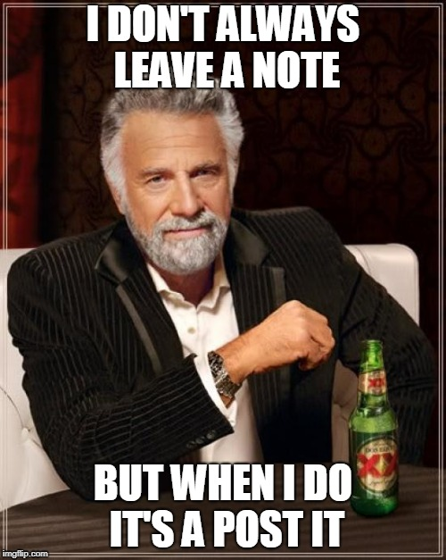 The Most Interesting Man In The World Meme | I DON'T ALWAYS LEAVE A NOTE BUT WHEN I DO IT'S A POST IT | image tagged in memes,the most interesting man in the world | made w/ Imgflip meme maker