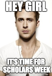 Ryan Gosling |  HEY GIRL; IT'S TIME FOR SCHOLARS WEEK | image tagged in memes,ryan gosling | made w/ Imgflip meme maker