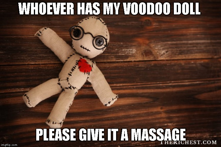 Voodoo doll | WHOEVER HAS MY VOODOO DOLL PLEASE GIVE IT A MASSAGE | image tagged in voodoo doll | made w/ Imgflip meme maker