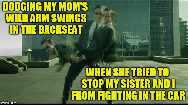 Childhood memories | DODGING MY MOM'S WILD ARM SWINGS IN THE BACKSEAT WHEN SHE TRIED TO STOP MY SISTER AND I FROM FIGHTING IN THE CAR | image tagged in matrix dodging bullets,memes,spanking,parents,children,car | made w/ Imgflip meme maker