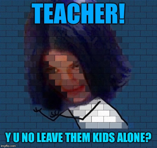 Another Mima In The Wall | TEACHER! Y U NO LEAVE THEM KIDS ALONE? | image tagged in another mima in the wall,memes | made w/ Imgflip meme maker