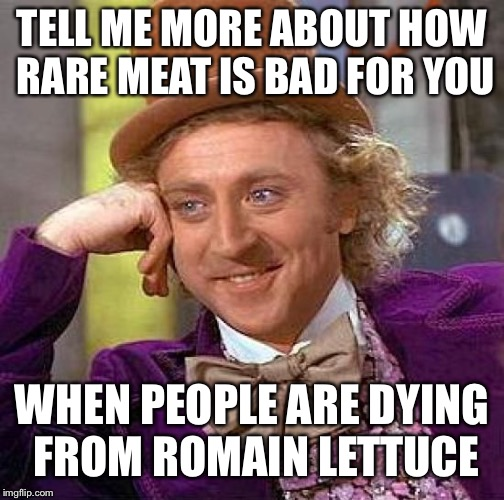 Creepy Condescending Wonka Meme | TELL ME MORE ABOUT HOW RARE MEAT IS BAD FOR YOU WHEN PEOPLE ARE DYING FROM ROMAIN LETTUCE | image tagged in memes,creepy condescending wonka | made w/ Imgflip meme maker