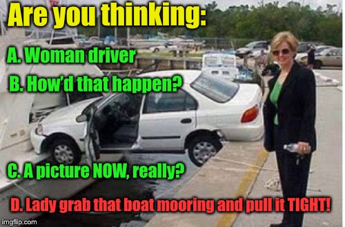 And she's smiling?  Must not be her car & certainly not her boat! | Are you thinking: A. Woman driver B. How'd that happen? D. Lady grab that boat mooring and pull it TIGHT! C. A picture NOW, really? | image tagged in memes,car,boat,what are you thinking,options,funny memes | made w/ Imgflip meme maker