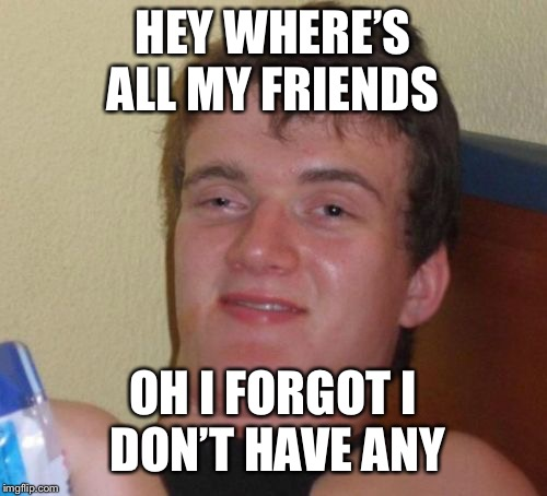 10 Guy Meme | HEY WHERE'S ALL MY FRIENDS OH I FORGOT I DON'T HAVE ANY | image tagged in memes,10 guy | made w/ Imgflip meme maker