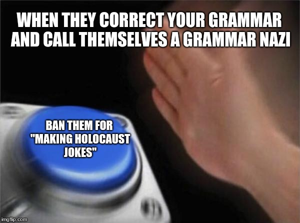"grammar nazis are lads | WHEN THEY CORRECT YOUR GRAMMAR AND CALL THEMSELVES A GRAMMAR NAZI BAN THEM FOR ""MAKING HOLOCAUST JOKES"" 