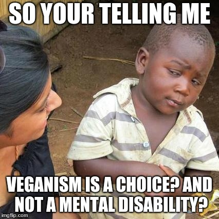 veganism is a disease | SO YOUR TELLING ME VEGANISM IS A CHOICE? AND NOT A MENTAL DISABILITY? | image tagged in memes,third world skeptical kid | made w/ Imgflip meme maker