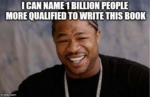 Yo Dawg Heard You Meme | I CAN NAME 1 BILLION PEOPLE MORE QUALIFIED TO WRITE THIS BOOK | image tagged in memes,yo dawg heard you | made w/ Imgflip meme maker