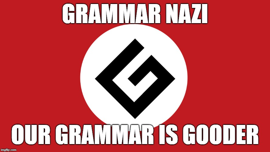 GRAMMAR NAZI OUR GRAMMAR IS GOODER | made w/ Imgflip meme maker