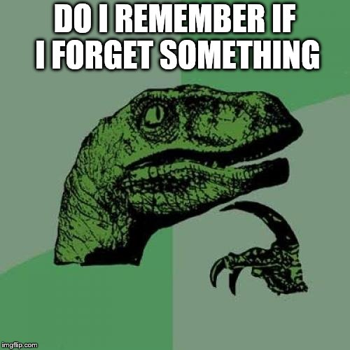 Philosoraptor Meme | DO I REMEMBER IF I FORGET SOMETHING | image tagged in memes,philosoraptor | made w/ Imgflip meme maker
