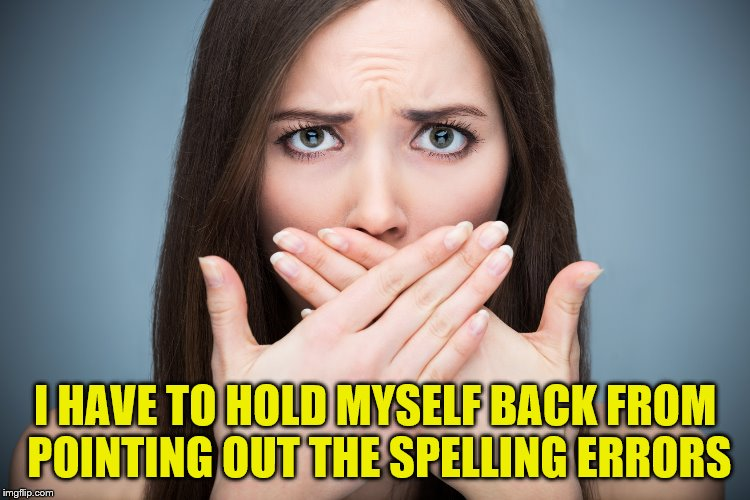 I HAVE TO HOLD MYSELF BACK FROM POINTING OUT THE SPELLING ERRORS | made w/ Imgflip meme maker