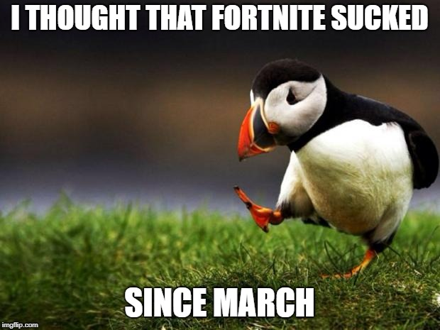fortnite sucks SO hard | I THOUGHT THAT FORTNITE SUCKED SINCE MARCH | image tagged in memes,unpopular opinion puffin,fortnite,sucks,honest | made w/ Imgflip meme maker