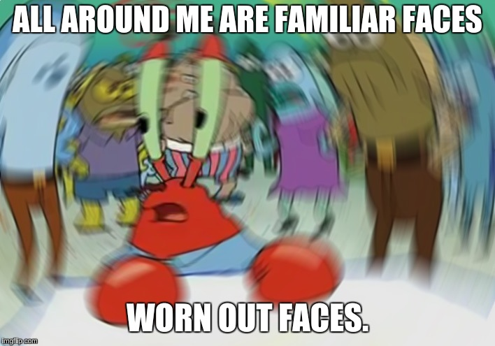 Mr Krabs Blur Meme Meme | ALL AROUND ME ARE FAMILIAR FACES WORN OUT FACES. | image tagged in memes,mr krabs blur meme | made w/ Imgflip meme maker